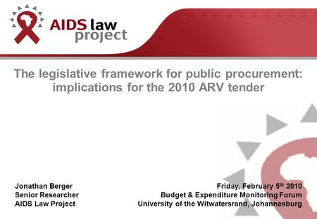 The legislative framework for public procurement: implications for the 2010 ARV tender Jonathan Berger Senior Researcher AIDS Law Project Friday, February.