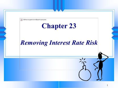 1 Chapter 23 Removing Interest Rate Risk. 2 Introduction u A portfolio is interest rate sensitive if its value declines in response to interest rate increases.