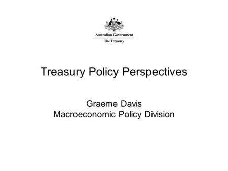 Treasury Policy Perspectives Graeme Davis Macroeconomic Policy Division.