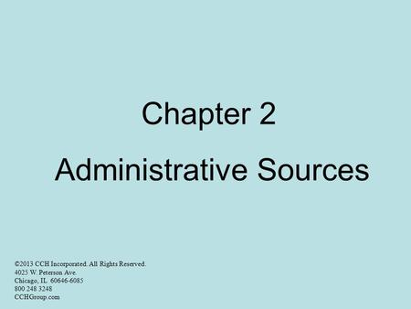 Chapter 2 Administrative Sources ©2013 CCH Incorporated. All Rights Reserved. 4025 W. Peterson Ave. Chicago, IL 60646-6085 800 248 3248 CCHGroup.com.