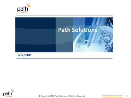 1 Powering Financial Markets © Copyright 2011 Path Solutions All Rights Reserved i WINDOW Path Solutions i WINDOW Path Solutions.