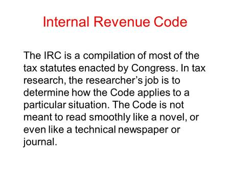 Internal Revenue Code The IRC is a compilation of most of the tax statutes enacted by Congress. In tax research, the researcher's job is to determine how.