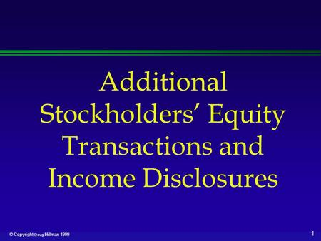 1 © Copyright Doug Hillman 1999 Additional Stockholders' Equity Transactions and Income Disclosures.