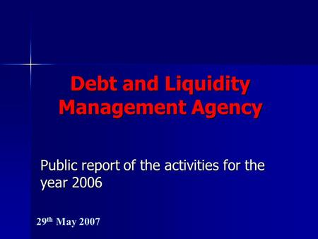 Debt and Liquidity Management Agency Public report of the activities for the year 2006 29 th May 2007.