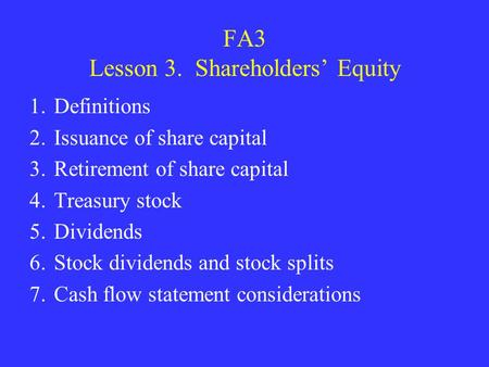 FA3 Lesson 3. Shareholders' Equity 1.Definitions 2.Issuance of share capital 3.Retirement of share capital 4.Treasury stock 5.Dividends 6.Stock dividends.