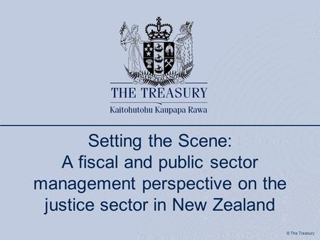 © The Treasury Setting the Scene: A fiscal and public sector management perspective on the justice sector in New Zealand.