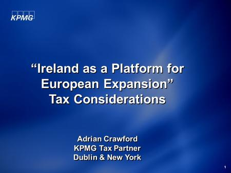 "1 ""Ireland as a Platform for European Expansion"" Tax Considerations Adrian Crawford KPMG Tax Partner Dublin & New York ""Ireland as a Platform for European."