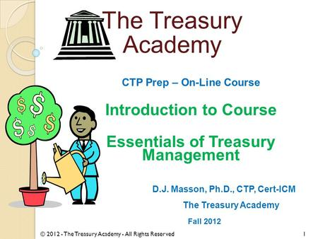 CTP Prep – On-Line Course Introduction to Course Essentials of Treasury Management D.J. Masson, Ph.D., CTP, Cert-ICM The Treasury Academy Fall 2012 © 2012.