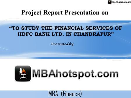 "MBA (Finance) Project Report Presentation on ""TO STUDY THE FINANCIAL SERVICES OF HDFC BANK LTD. IN CHANDRAPUR"" Presented by."
