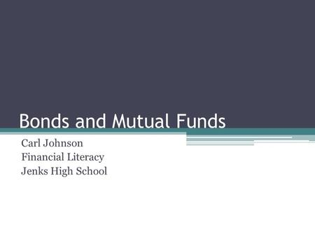 Bonds and Mutual Funds Carl Johnson Financial Literacy Jenks High School.