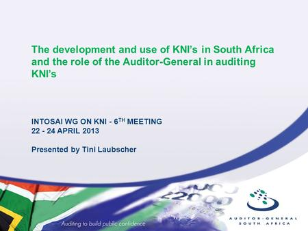 The development and use of KNI's in South Africa and the role of the Auditor-General in auditing KNI's INTOSAI WG ON KNI - 6 TH MEETING 22 - 24 APRIL 2013.