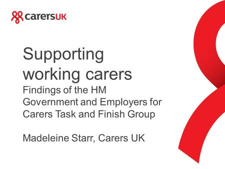Supporting working carers Findings of the HM Government and Employers for Carers Task and Finish Group Madeleine Starr, Carers UK.