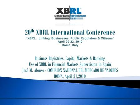 Business Registries, Capital Markets & Banking Use of XBRL in Financial Markets Supervision in Spain José M. Alonso - COMISION NACIONAL DEL MERCADO DE.