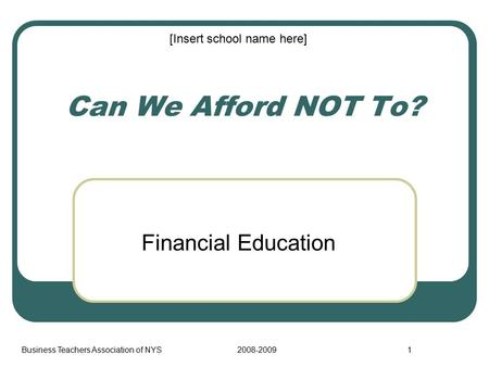 Business Teachers Association of NYS2008-20091 Can We Afford NOT To? Financial Education [Insert school name here]