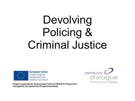Devolving Policing & Criminal Justice Project supported by the European Union's PEACE III Programme, managed by the Special EU Programmes Body.