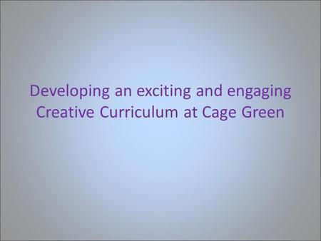 Developing an exciting and engaging Creative Curriculum at Cage Green.