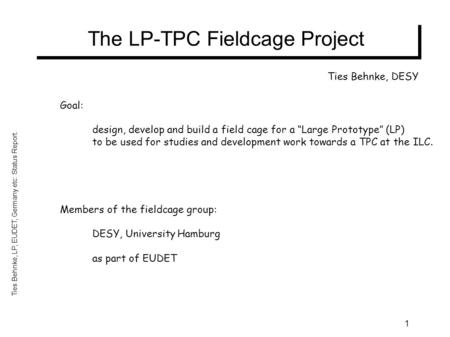 "Ties Behnke, LP, EUDET, Germany etc: Status Report. 1 The LP-TPC Fieldcage Project Goal: design, develop and build a field cage for a ""Large Prototype"""