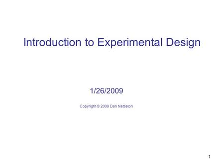 1 Introduction to Experimental Design 1/26/2009 Copyright © 2009 Dan Nettleton.