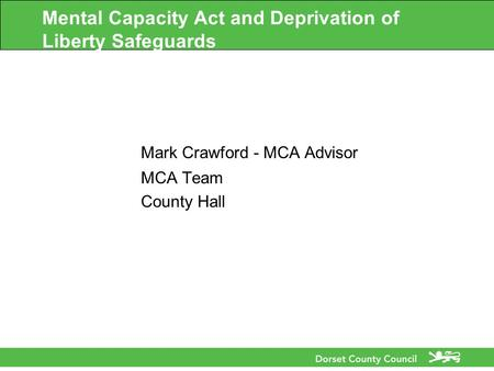 Mental Capacity Act and Deprivation of Liberty Safeguards Mark Crawford - MCA Advisor MCA Team County Hall.