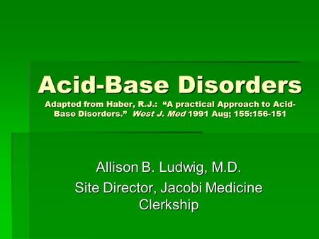 "Acid-Base Disorders Adapted from Haber, R.J.: ""A practical Approach to Acid- Base Disorders."" West J. Med 1991 Aug; 155:156-151 Allison B. Ludwig, M.D."
