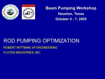 Beam Pumping Workshop Houston, Texas October 4 - 7, 2005 ROD PUMPING OPTIMIZATION ROBERT WITTMAN, VP ENGINEERING FLOTEK INDUSTRIES, INC.