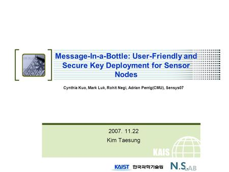 KAIS T Message-In-a-Bottle: User-Friendly and Secure Key Deployment for Sensor Nodes Cynthia Kuo, Mark Luk, Rohit Negi, Adrian Perrig(CMU), Sensys07 2007.