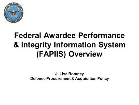 Federal Awardee Performance & Integrity Information System (FAPIIS) Overview J. Lisa Romney Defense Procurement & Acquisition Policy.