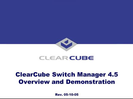ClearCube Switch Manager 4.5 Overview and Demonstration Rev. 05-10-05.