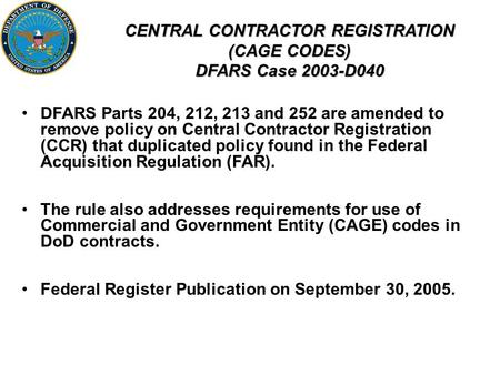 CENTRAL CONTRACTOR REGISTRATION (CAGE CODES) DFARS Case 2003-D040 DFARS Parts 204, 212, 213 and 252 are amended to remove policy on Central Contractor.