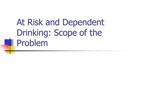At Risk and Dependent Drinking: Scope of the Problem.