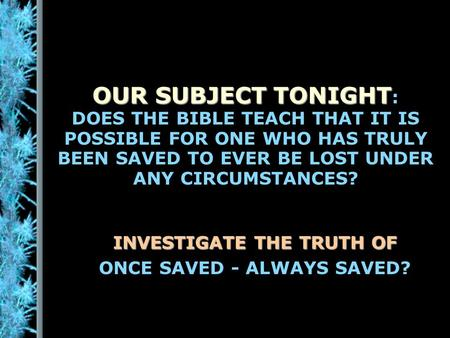 OUR SUBJECT TONIGHT OUR SUBJECT TONIGHT : DOES THE BIBLE TEACH THAT IT IS POSSIBLE FOR ONE WHO HAS TRULY BEEN SAVED TO EVER BE LOST UNDER ANY CIRCUMSTANCES?
