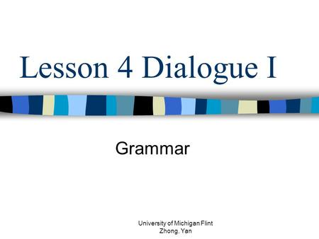 Lesson 4 Dialogue I Grammar University of Michigan Flint Zhong, Yan.