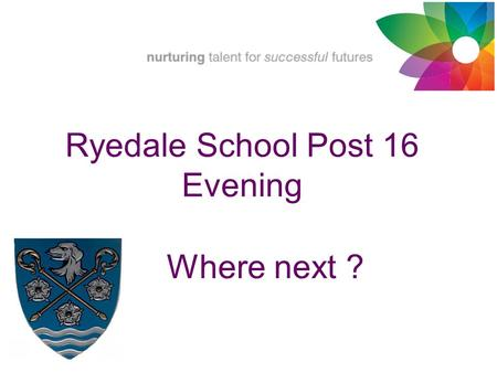 Where next ? Ryedale School Post 16 Evening. Year 10 Work Experience Post 16 providers Open Evenings National Careers Week National Apprenticeship Week.