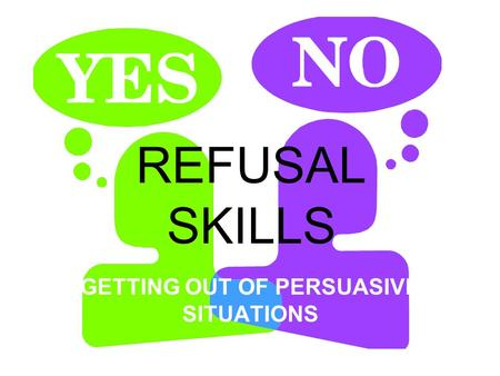 REFUSAL SKILLS GETTING OUT OF PERSUASIVE SITUATIONS.