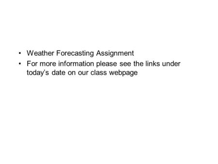 Weather Forecasting Assignment For more information please see the links under today's date on our class webpage.