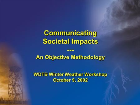 Communicating Societal Impacts --- An Objective Methodology WDTB Winter Weather Workshop October 9, 2002.