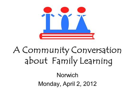 A Community Conversation about Family Learning Norwich Monday, April 2, 2012.