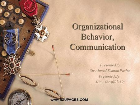Www.BZUPAGES.COM Organizational Behavior, Communication Presented to Sir Ahmed Tisman Pasha Presented By: Alia Ashraf(07-19)