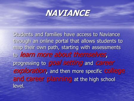 NAVIANCE Students and families have access to Naviance through an online portal that allows students to map their own path, starting with assessments to.