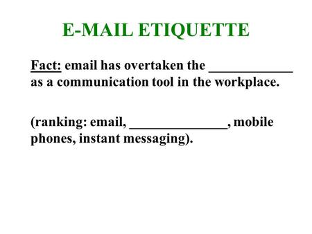 E-MAIL ETIQUETTE Fact: email has overtaken the ____________ as a communication tool in the workplace. (ranking: email, ______________, mobile phones, instant.