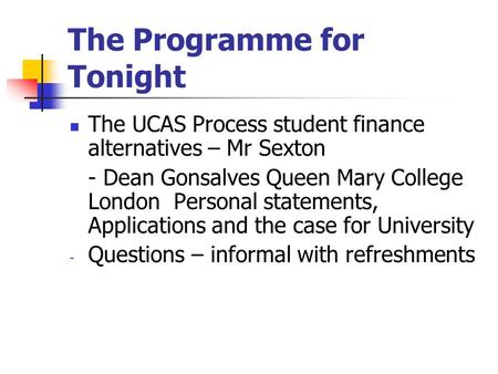 The Programme for Tonight The UCAS Process student finance alternatives – Mr Sexton - Dean Gonsalves Queen Mary College London Personal statements, Applications.