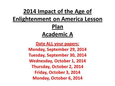 2014 Impact of the Age of Enlightenment on America Lesson Plan Academic A Date ALL your papers: Monday, September 29, 2014 Tuesday, September 30, 2014.