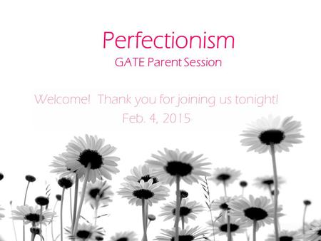 Perfectionism GATE Parent Session Welcome! Thank you for joining us tonight! Feb. 4, 2015.