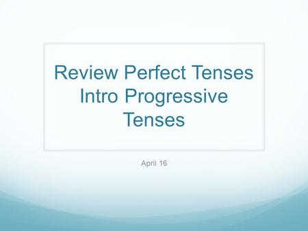 Review Perfect Tenses Intro Progressive Tenses April 16.
