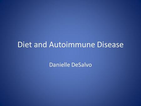 Diet and Autoimmune Disease Danielle DeSalvo. Autoimmune Diseases Characterized by an over active immune reaction in which the body attacks it's own tissues.