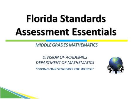 "Florida Standards Assessment Essentials DIVISION OF ACADEMICS DEPARTMENT OF MATHEMATICS ""GIVING OUR STUDENTS THE WORLD"" MIDDLE GRADES MATHEMATICS."