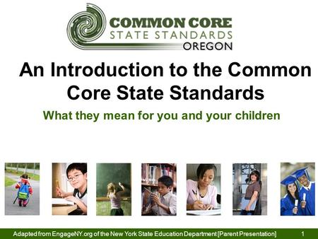 Adapted from EngageNY.org of the New York State Education Department [Parent Presentation] 1 An Introduction to the Common Core State Standards What they.