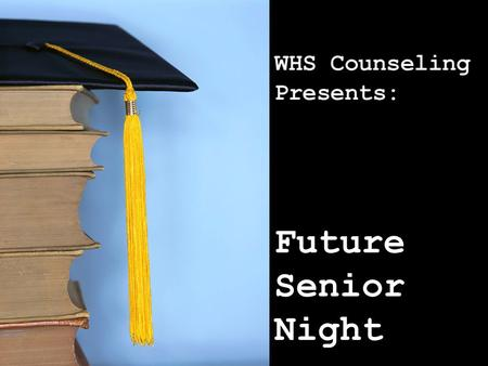 "Future Senior Night. Tonight's presentation will cover: Things to look forward to ""Guide for Seniors"" handout General Timeline WHS graduation requirements."