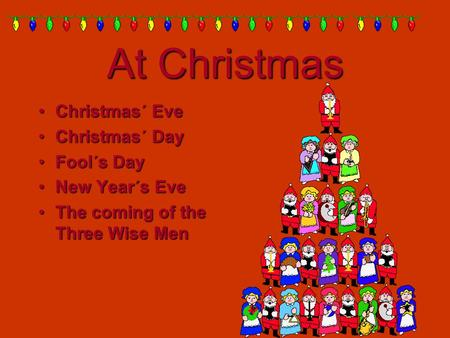 At Christmas Christmas´ Eve Christmas´ Eve Christmas´ Day Christmas´ Day Fool´s Day Fool´s Day New Year´s Eve New Year´s Eve The coming of the Three Wise.