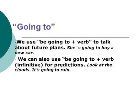 """Going to"" - We use ""be going to + verb"" to talk about future plans. She´s going to buy a new car. - We can also use ""be going to + verb (infinitive) for."